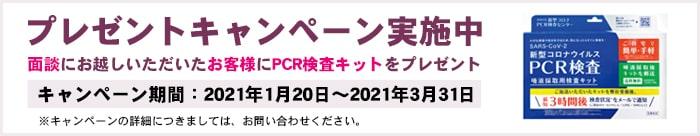 プレゼントキャンペーン実施中 面談にお越しいただいたお客様にPCR検査キットをプレゼント キャンペーン期間:2021年1月20日~2021年2月7日 ※キャンペーンの詳細につきましては、お問い合わせください。